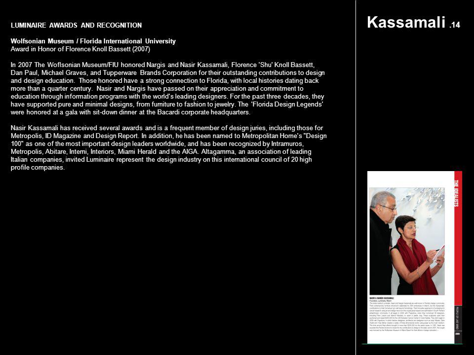 Kassamali.14 LUMINAIRE AWARDS AND RECOGNITION Wolfsonian Museum / Florida International University Award in Honor of Florence Knoll Bassett (2007) In 2007 The Woflsonian Museum/FIU honored Nargis and Nasir Kassamali, Florence Shu Knoll Bassett, Dan Paul, Michael Graves, and Tupperware Brands Corporation for their outstanding contributions to design and design education.