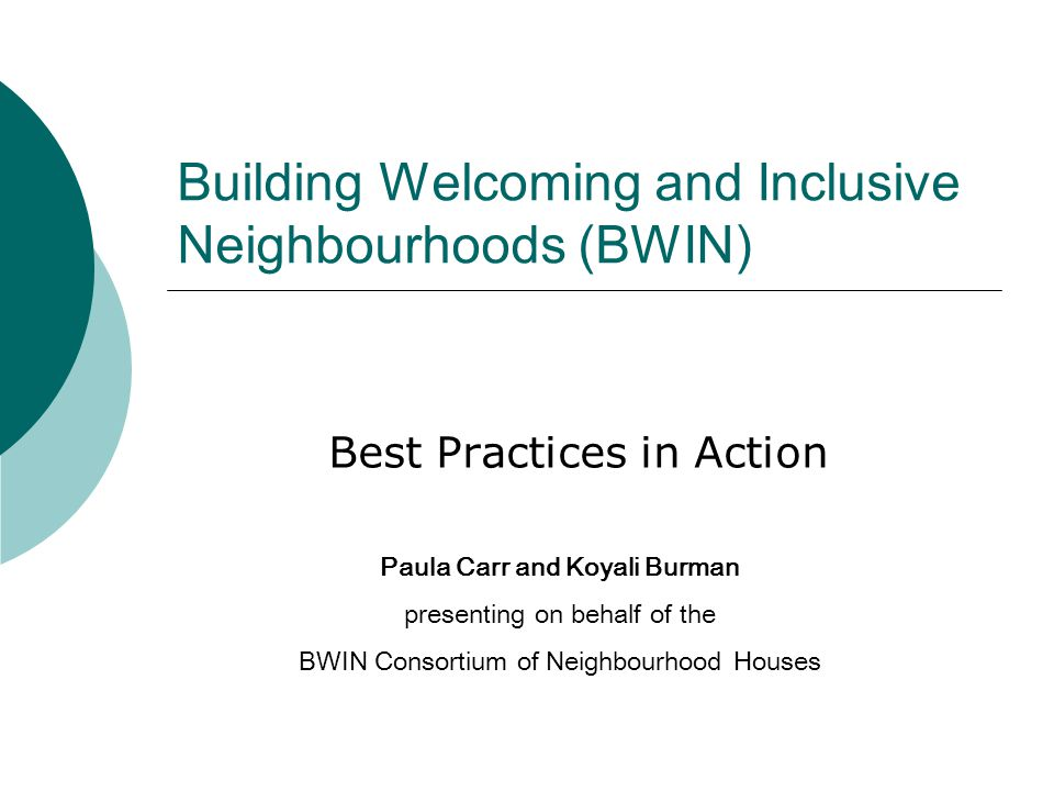 Building Welcoming and Inclusive Neighbourhoods (BWIN) Best Practices in Action Paula Carr and Koyali Burman presenting on behalf of the BWIN Consortium of Neighbourhood Houses