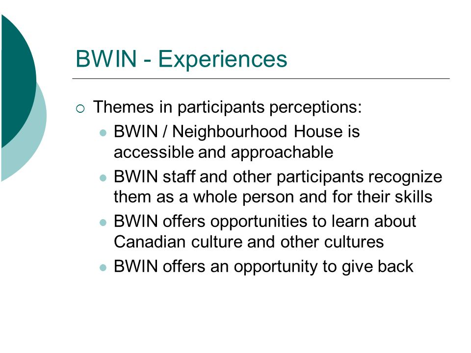 BWIN - Experiences Themes in participants perceptions: BWIN / Neighbourhood House is accessible and approachable BWIN staff and other participants rec