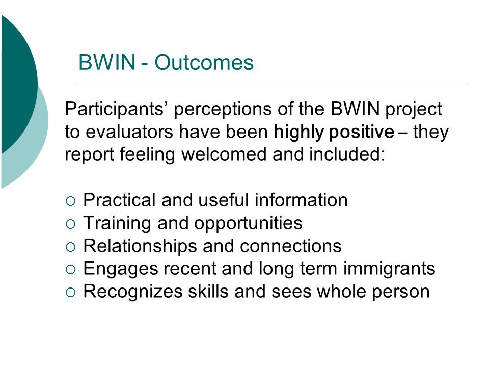 BWIN - Outcomes Participants perceptions of the BWIN project to evaluators have been highly positive – they report feeling welcomed and included: Prac