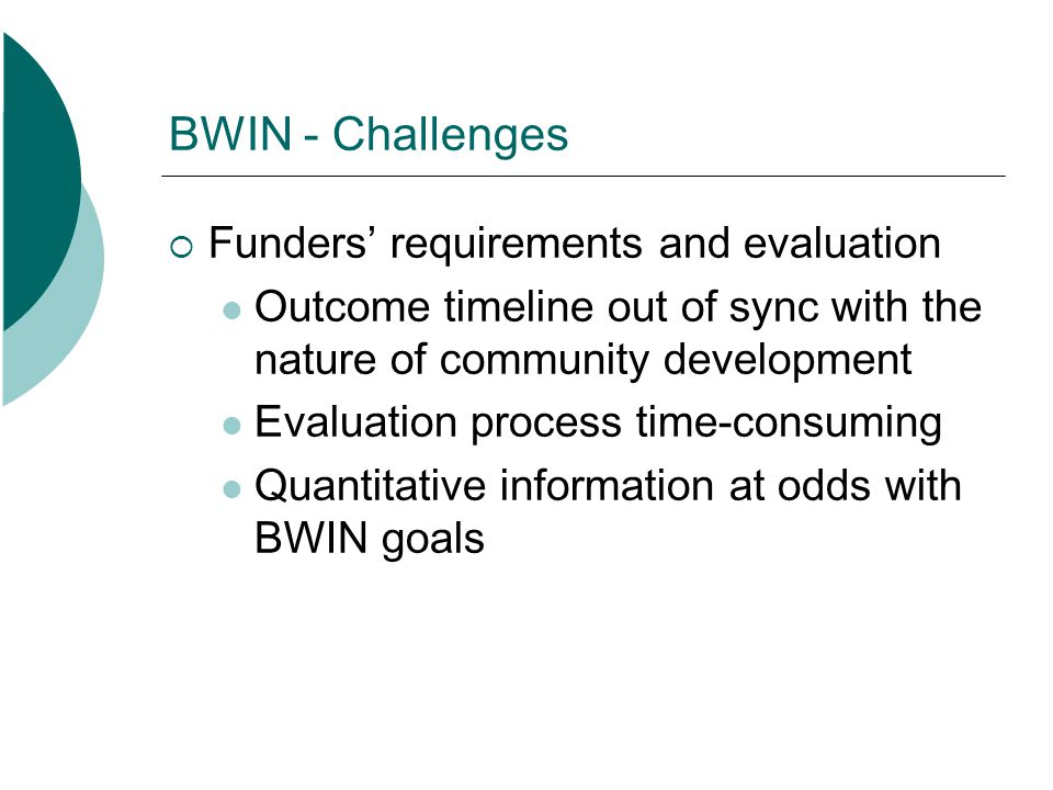 BWIN - Challenges Funders requirements and evaluation Outcome timeline out of sync with the nature of community development Evaluation process time-co