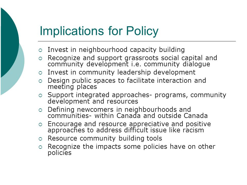 Implications for Policy Invest in neighbourhood capacity building Recognize and support grassroots social capital and community development i.e. commu