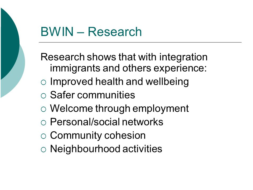 BWIN - Goals Expand the role of Neighbourhood Houses in building community capacity Engage the host community, newcomers, immigrants and other socially excluded groups about creating a welcoming community Build capacity at all levels – individual family/peer, organization, institution and business – in an integrated way