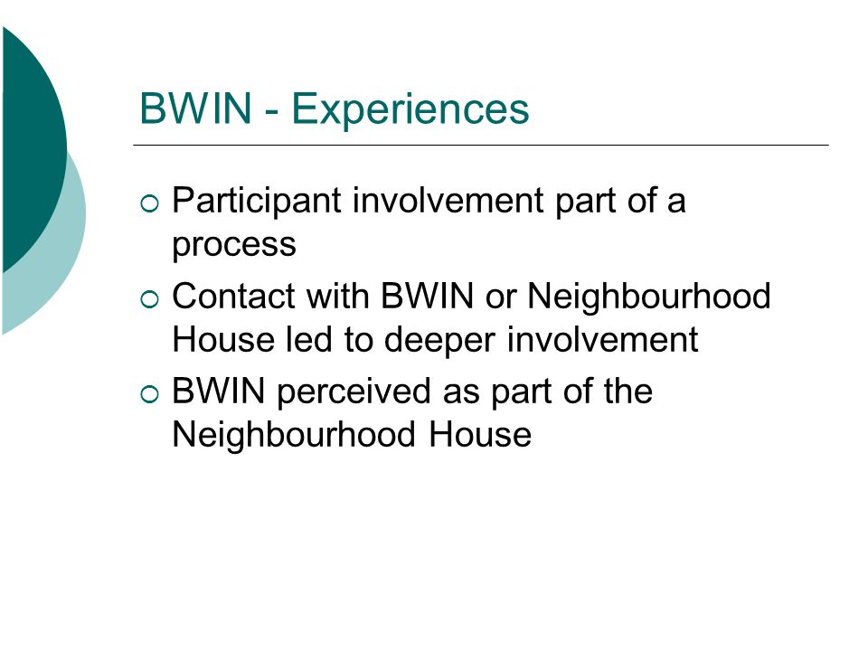 BWIN - Experiences Participant involvement part of a process Contact with BWIN or Neighbourhood House led to deeper involvement BWIN perceived as part