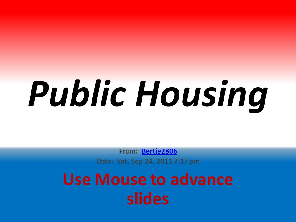 Public Housing From: Bertie2806Bertie2806 Date: Sat, Sep 24, 2011 7:17 pm Use Mouse to advance slides