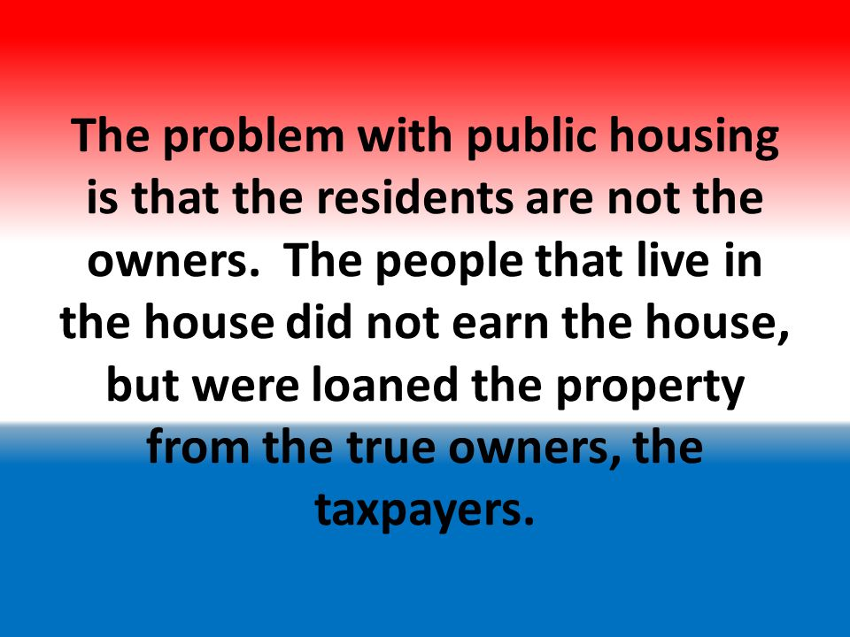 Because of this, the residents do not have the pride of ownership that comes with the hard work necessary.