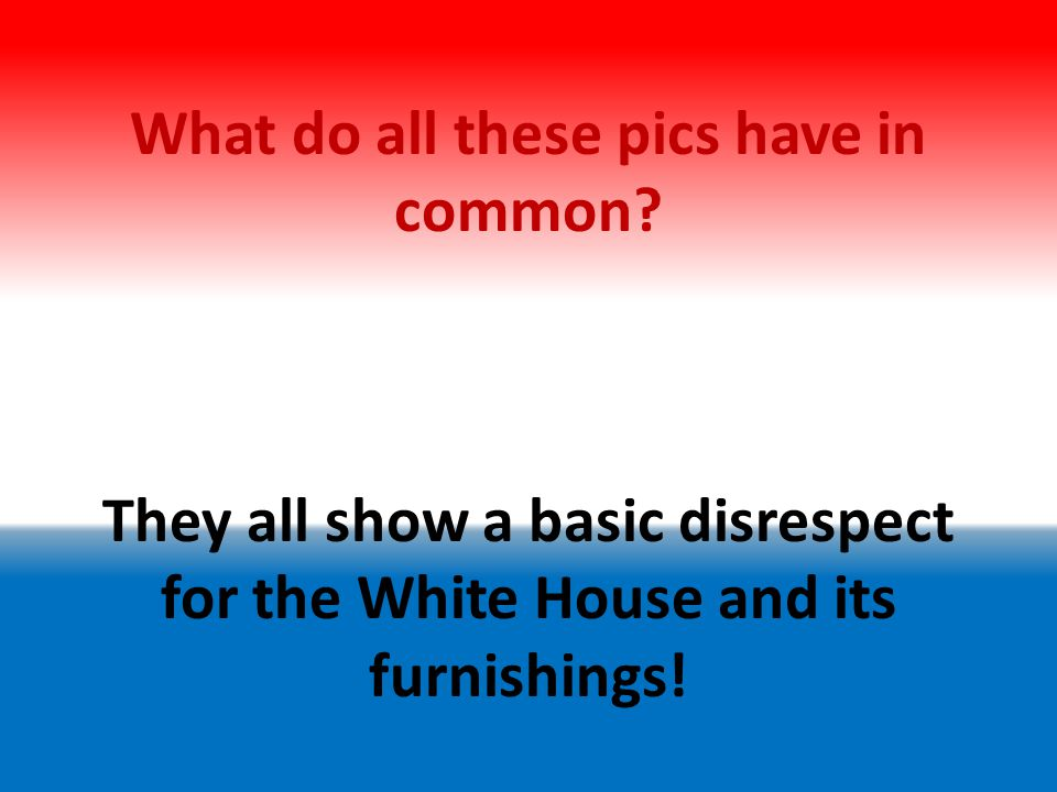 What do all these pics have in common? They all show a basic disrespect for the White House and its furnishings!