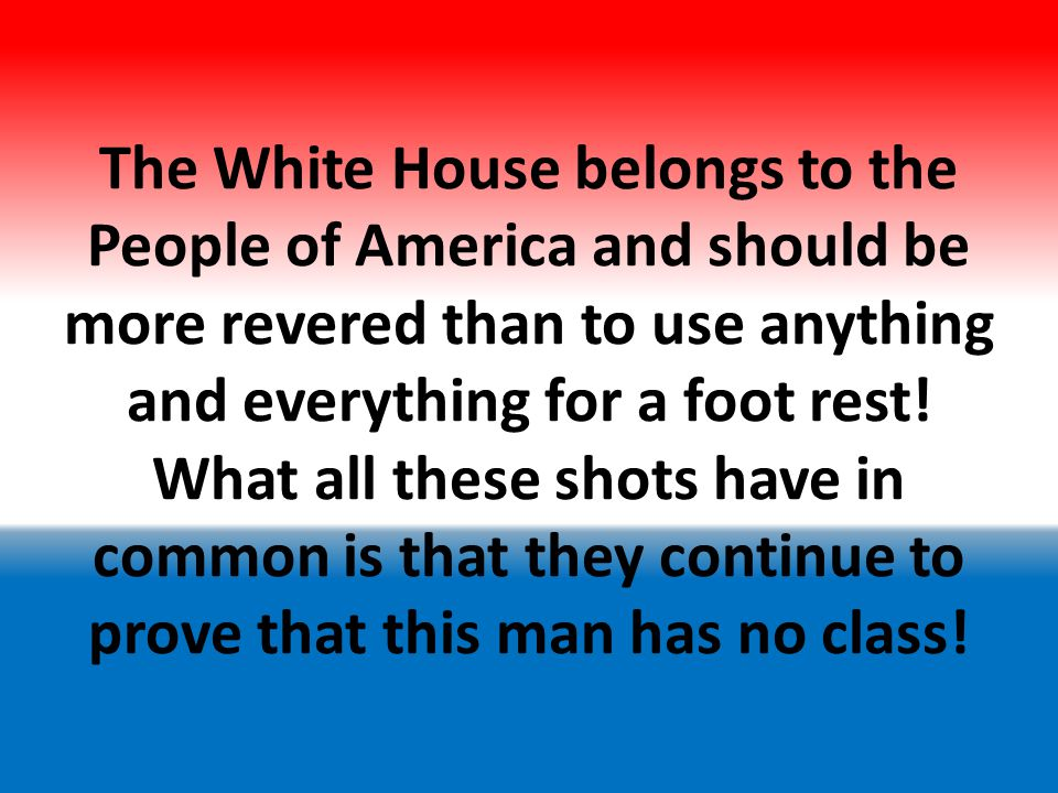 The White House belongs to the People of America and should be more revered than to use anything and everything for a foot rest.
