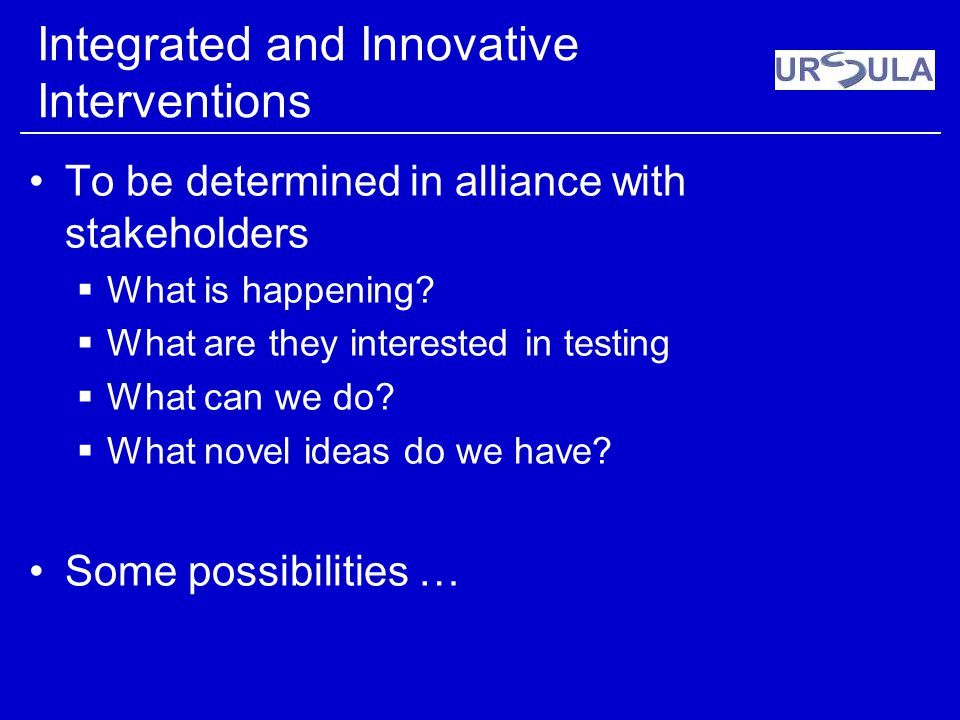 Integrated and Innovative Interventions To be determined in alliance with stakeholders What is happening? What are they interested in testing What can