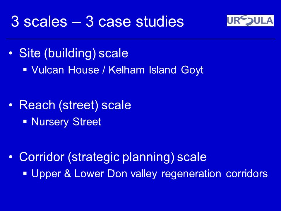 3 scales – 3 case studies Site (building) scale Vulcan House / Kelham Island Goyt Reach (street) scale Nursery Street Corridor (strategic planning) sc
