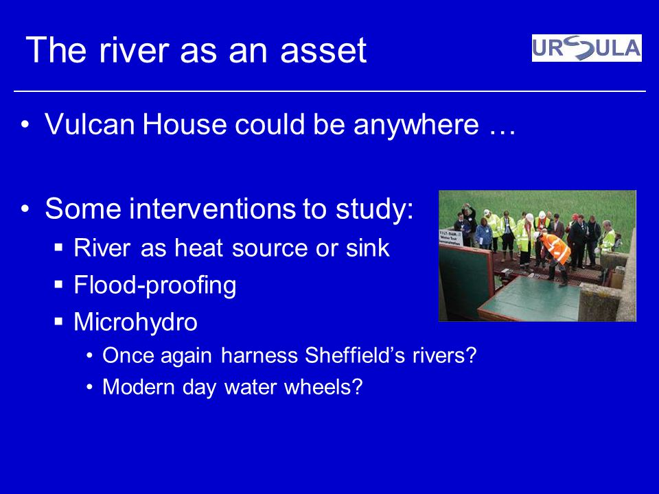 The river as an asset Vulcan House could be anywhere … Some interventions to study: River as heat source or sink Flood-proofing Microhydro Once again