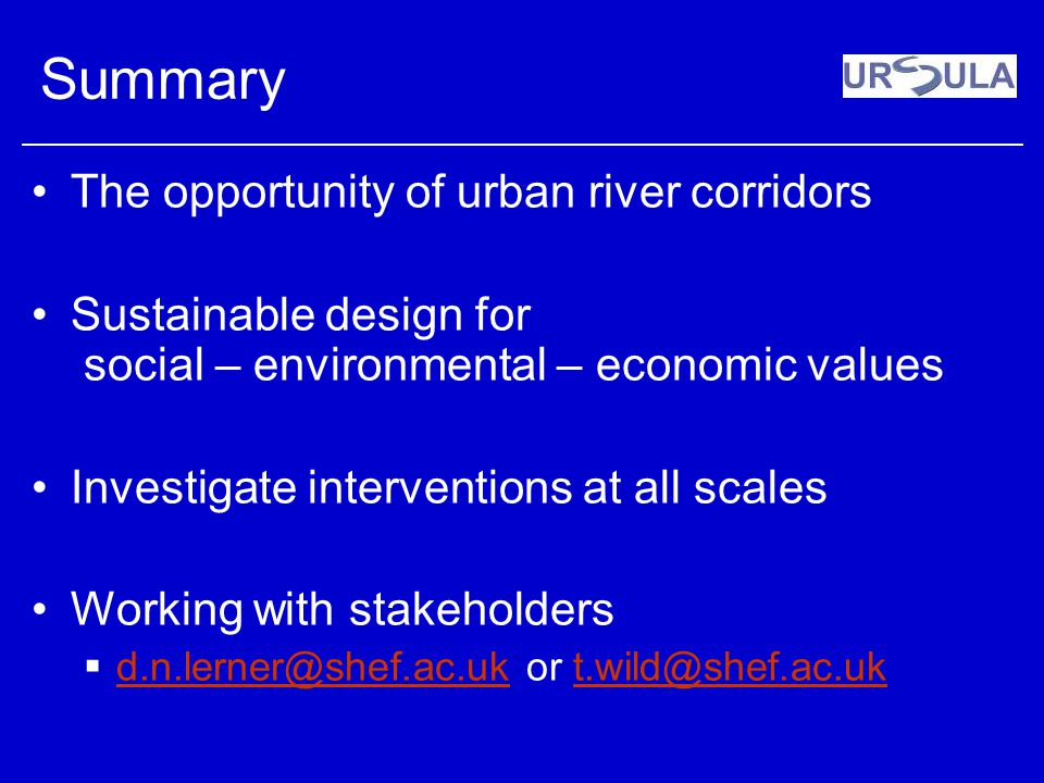 Summary The opportunity of urban river corridors Sustainable design for social – environmental – economic values Investigate interventions at all scal