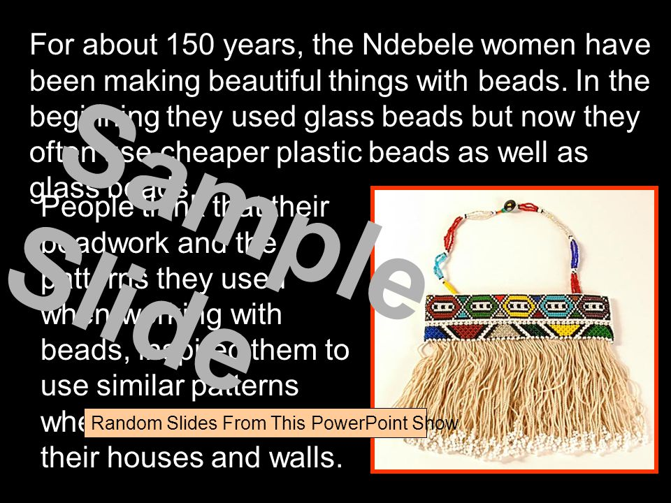 For about 150 years, the Ndebele women have been making beautiful things with beads. In the beginning they used glass beads but now they often use che