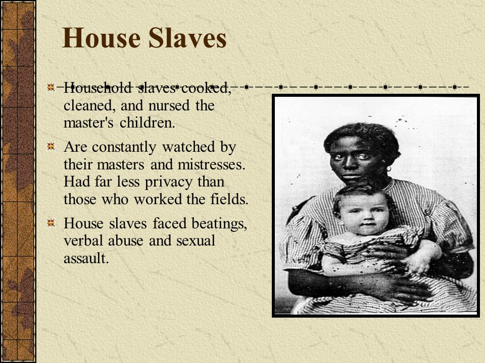 House Slaves Household slaves cooked, cleaned, and nursed the master's children. Are constantly watched by their masters and mistresses. Had far less
