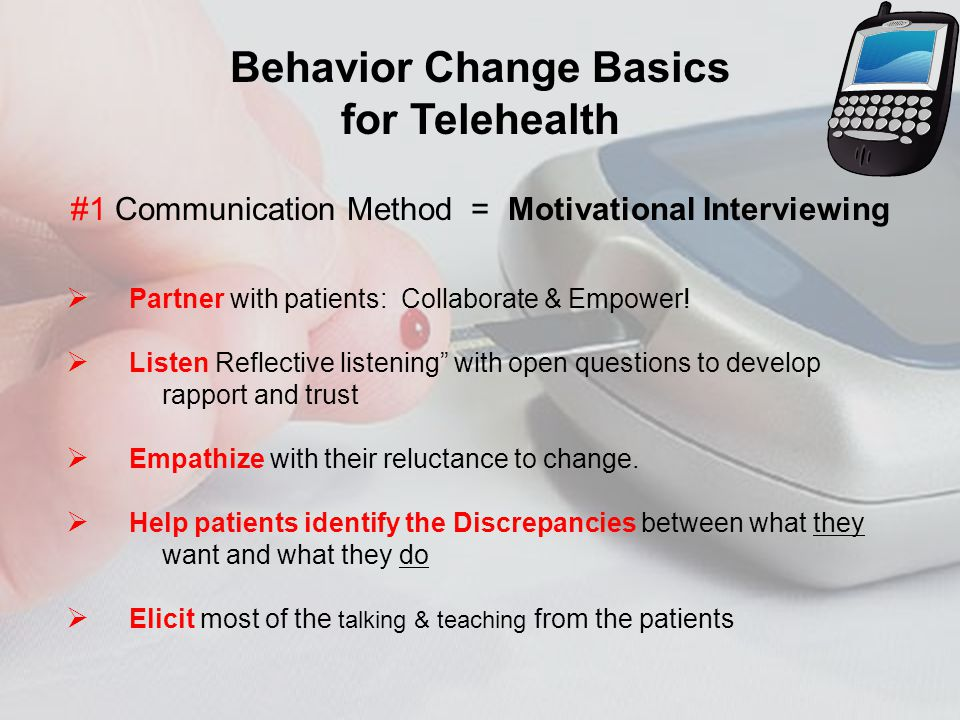 Behavior Change Basics for Telehealth #1 Communication Method = Motivational Interviewing Partner with patients: Collaborate & Empower.