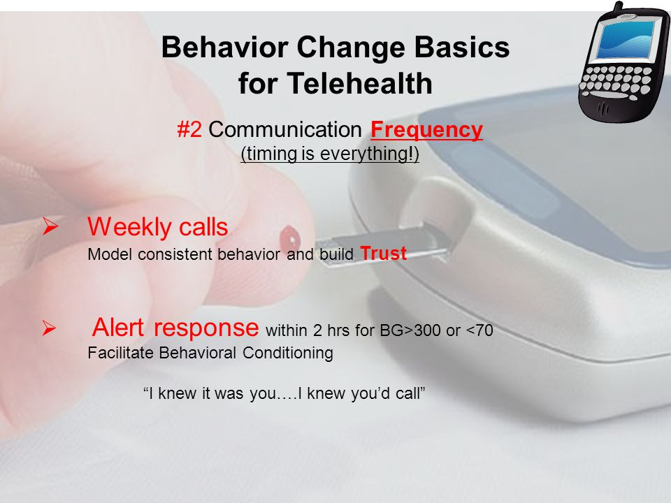 Behavior Change Basics for Telehealth #2 Communication Frequency (timing is everything!) Weekly calls Model consistent behavior and build Trust Alert response within 2 hrs for BG>300 or <70 Facilitate Behavioral Conditioning I knew it was you….I knew youd call