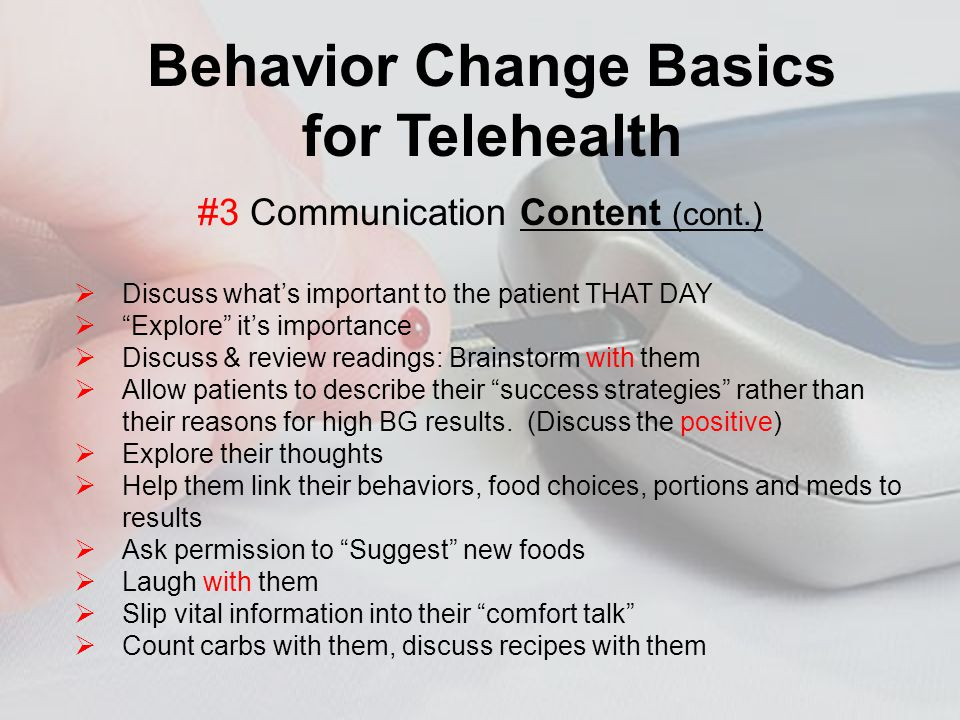 REFERENCES Behavior Change Basics for Telehealth Discuss whats important to the patient THAT DAY Explore its importance Discuss & review readings: Brainstorm with them Allow patients to describe their success strategies rather than their reasons for high BG results.