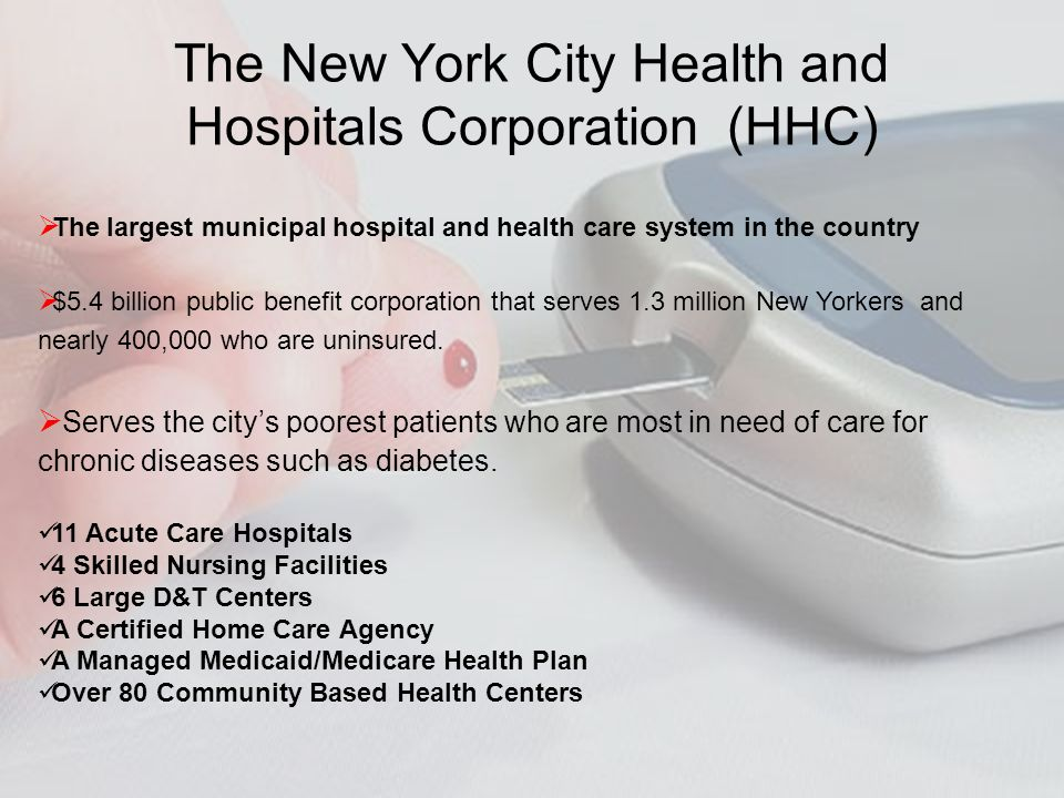 The largest municipal hospital and health care system in the country $5.4 billion public benefit corporation that serves 1.3 million New Yorkers and nearly 400,000 who are uninsured.