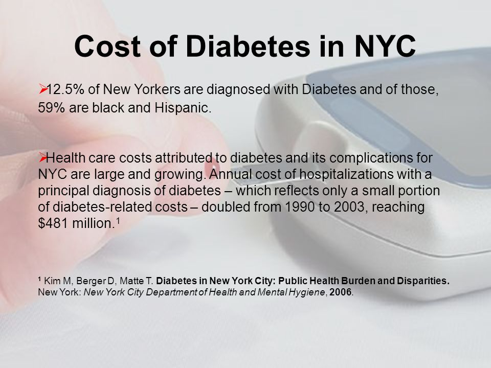 Cost of Diabetes in NYC 12.5% of New Yorkers are diagnosed with Diabetes and of those, 59% are black and Hispanic.