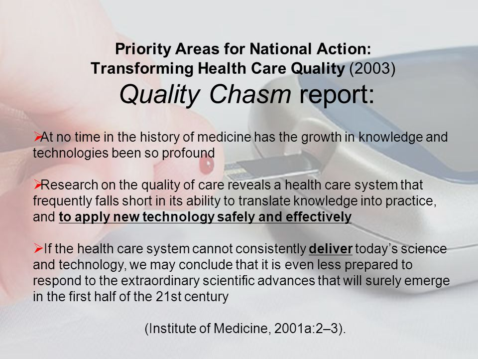 Priority Areas for National Action: Transforming Health Care Quality (2003) Quality Chasm report: At no time in the history of medicine has the growth in knowledge and technologies been so profound Research on the quality of care reveals a health care system that frequently falls short in its ability to translate knowledge into practice, and to apply new technology safely and effectively If the health care system cannot consistently deliver todays science and technology, we may conclude that it is even less prepared to respond to the extraordinary scientific advances that will surely emerge in the first half of the 21st century (Institute of Medicine, 2001a:2–3).