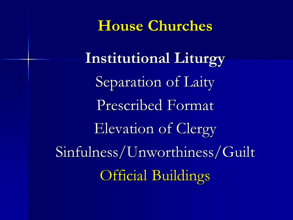 House Churches Institutional Liturgy Separation of Laity Prescribed Format Elevation of Clergy Sinfulness/Unworthiness/Guilt Official Buildings
