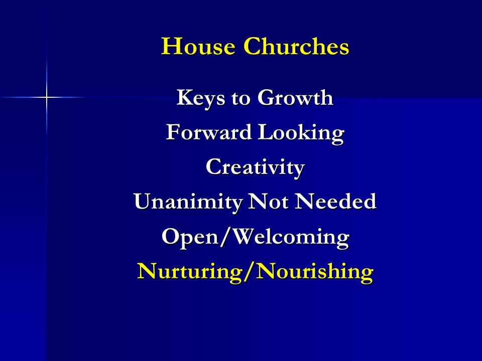 House Churches Keys to Growth Forward Looking Creativity Unanimity Not Needed Open/WelcomingNurturing/Nourishing