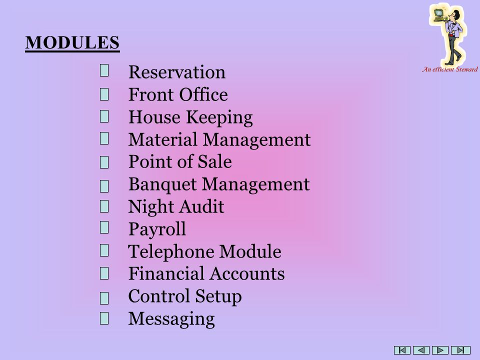 MODULES Reservation Front Office House Keeping Material Management Point of Sale Banquet Management Night Audit Payroll Telephone Module Financial Accounts Control Setup Messaging