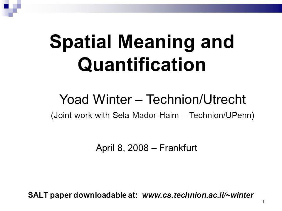 1 Yoad Winter – Technion/Utrecht (Joint work with Sela Mador-Haim – Technion/UPenn) Spatial Meaning and Quantification SALT paper downloadable at: www