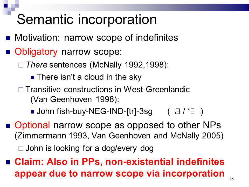 18 Semantic incorporation Motivation: narrow scope of indefinites Obligatory narrow scope: There sentences (McNally 1992,1998): There isn't a cloud in
