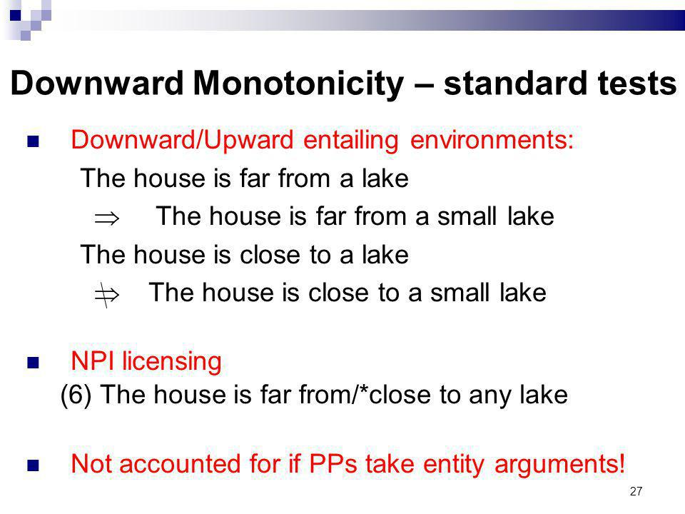27 Downward Monotonicity – standard tests Downward/Upward entailing environments: The house is far from a lake The house is far from a small lake The