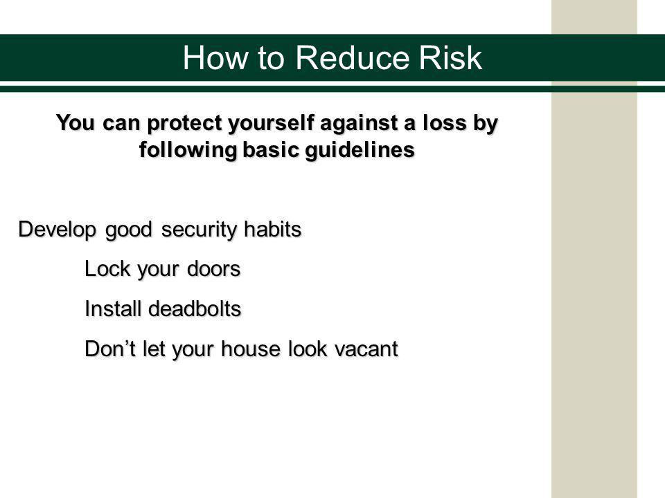 How to Reduce Risk You can protect yourself against a loss by following basic guidelines Develop good security habits Lock your doors Install deadbolts Dont let your house look vacant