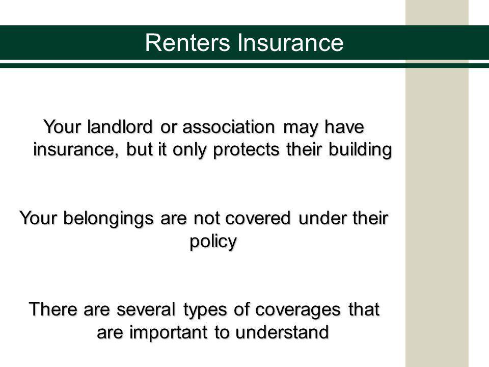 Renters Insurance Your landlord or association may have insurance, but it only protects their building Your belongings are not covered under their policy There are several types of coverages that are important to understand