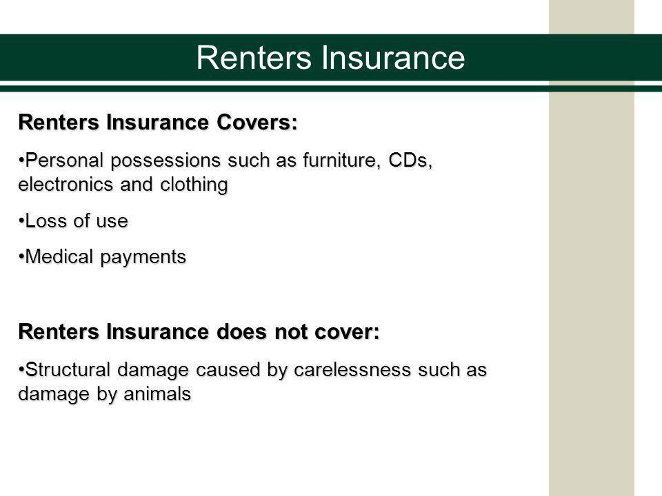 Renters Insurance Renters Insurance Covers: Personal possessions such as furniture, CDs, electronics and clothingPersonal possessions such as furniture, CDs, electronics and clothing Loss of useLoss of use Medical paymentsMedical payments Renters Insurance does not cover: Structural damage caused by carelessness such as damage by animalsStructural damage caused by carelessness such as damage by animals