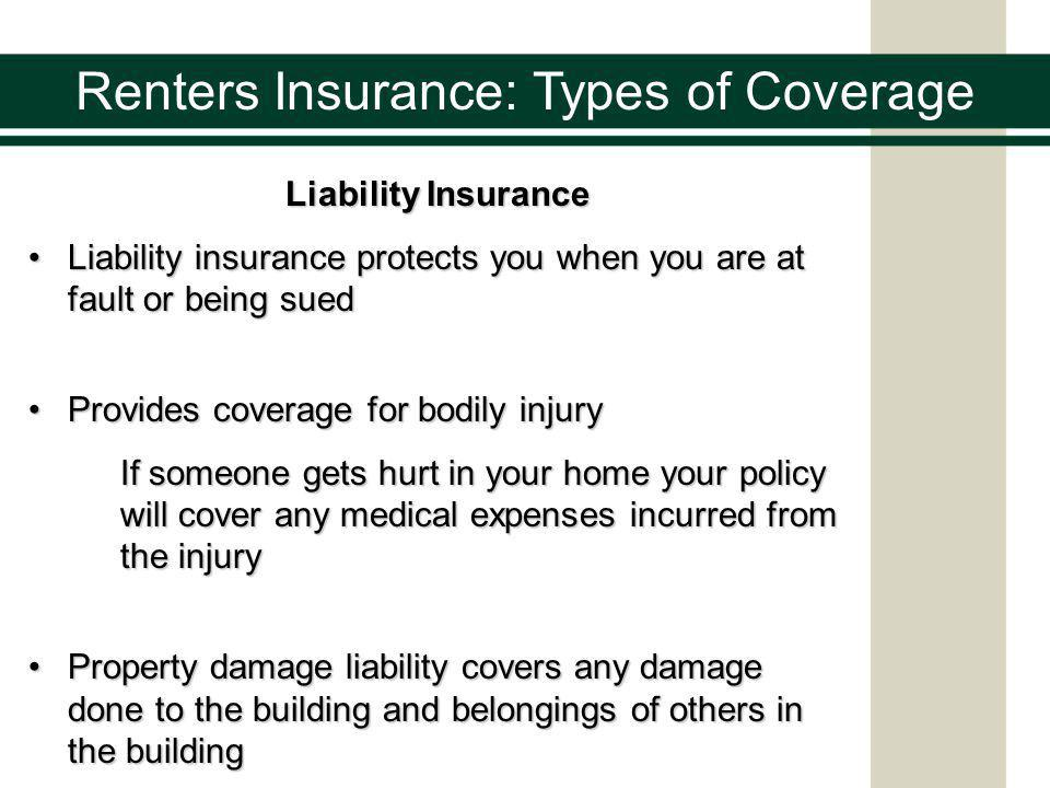 Renters Insurance: Types of Coverage Liability Insurance Liability insurance protects you when you are at fault or being suedLiability insurance protects you when you are at fault or being sued Provides coverage for bodily injuryProvides coverage for bodily injury If someone gets hurt in your home your policy will cover any medical expenses incurred from the injury Property damage liability covers any damage done to the building and belongings of others in the buildingProperty damage liability covers any damage done to the building and belongings of others in the building