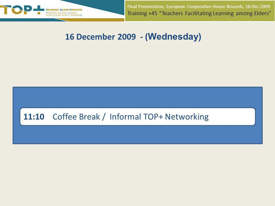 Final Presentation, European Cooperative House Brussels, 16 Dec.2009 Training +45 Teachers Facilitating Learning among Elders 11:10 Coffee Break / Informal TOP+ Networking 16 December 2009 - ( Wednesday)