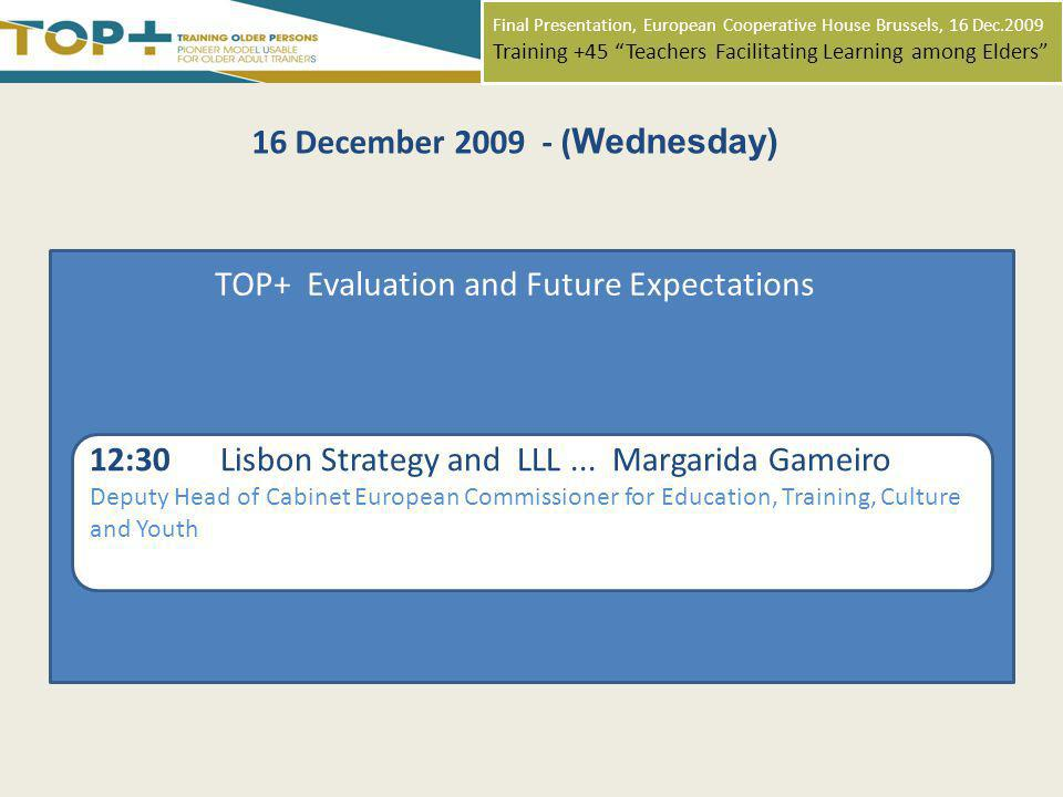 Final Presentation, European Cooperative House Brussels, 16 Dec.2009 Training +45 Teachers Facilitating Learning among Elders 16 December 2009 - ( Wednesday) TOP+ Evaluation and Future Expectations 12:30 Lisbon Strategy and LLL...