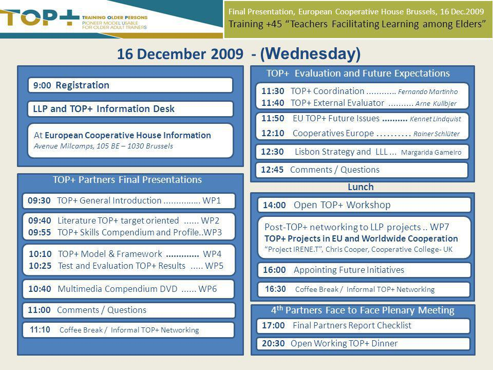 Final Presentation, European Cooperative House Brussels, 16 Dec.2009 Training +45 Teachers Facilitating Learning among Elders 9:00 Registration LLP and TOP+ Information Desk At European Cooperative House Information Avenue Milcamps, 105 BE – 1030 Brussels 16 December 2009 - ( Wednesday) Lunch TOP+ Evaluation and Future Expectations 11:30 TOP+ Coordination............