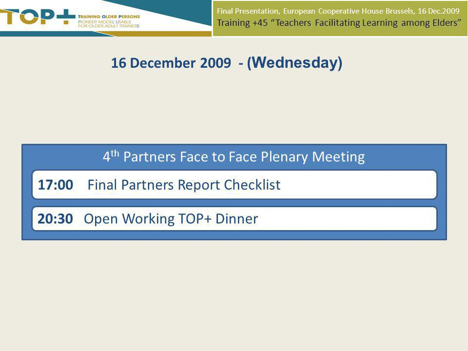Final Presentation, European Cooperative House Brussels, 16 Dec.2009 Training +45 Teachers Facilitating Learning among Elders 16 December 2009 - ( Wednesday) 20:30 Open Working TOP+ Dinner 4 th Partners Face to Face Plenary Meeting 17:00 Final Partners Report Checklist