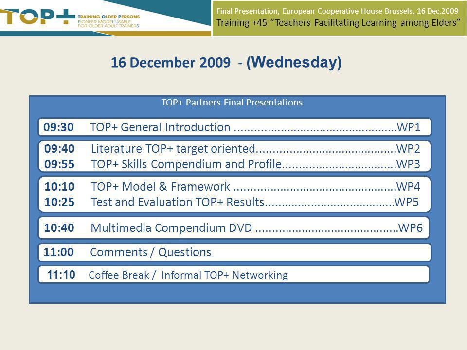 Final Presentation, European Cooperative House Brussels, 16 Dec.2009 Training +45 Teachers Facilitating Learning among Elders 16 December 2009 - ( Wednesday) 10:40 Multimedia Compendium DVD............................................WP6 11:10 Coffee Break / Informal TOP+ Networking TOP+ Partners Final Presentations 09:30 TOP+ General Introduction..................................................WP1 09:40Literature TOP+ target oriented...........................................WP2 09:55TOP+ Skills Compendium and Profile...................................WP3 10:10 TOP+ Model & Framework..................................................WP4 10:25 Test and Evaluation TOP+ Results........................................WP5 11:00Comments / Questions