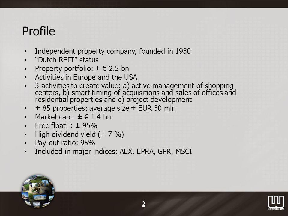 Profile Independent property company, founded in 1930 Dutch REIT status Property portfolio: ± 2.5 bn Activities in Europe and the USA 3 activities to create value: a) active management of shopping centers, b) smart timing of acquisitions and sales of offices and residential properties and c) project development ± 85 properties; average size ± EUR 30 mln Market cap.: ± 1.4 bn Free float: : ± 95% High dividend yield (± 7 %) Pay-out ratio: 95% Included in major indices: AEX, EPRA, GPR, MSCI 2