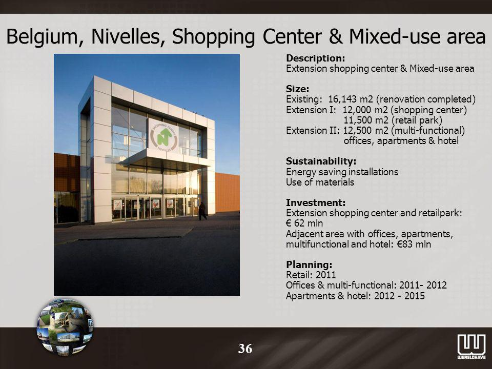 Belgium, Nivelles, Shopping Center & Mixed-use area Description: Extension shopping center & Mixed-use area Size: Existing: 16,143 m2 (renovation completed) Extension I: 12,000 m2 (shopping center) 11,500 m2 (retail park) Extension II: 12,500 m2 (multi-functional) offices, apartments & hotel Sustainability: Energy saving installations Use of materials Investment: Extension shopping center and retailpark: 62 mln Adjacent area with offices, apartments, multifunctional and hotel: 83 mln Planning: Retail: 2011 Offices & multi-functional: 2011- 2012 Apartments & hotel: 2012 - 2015 36