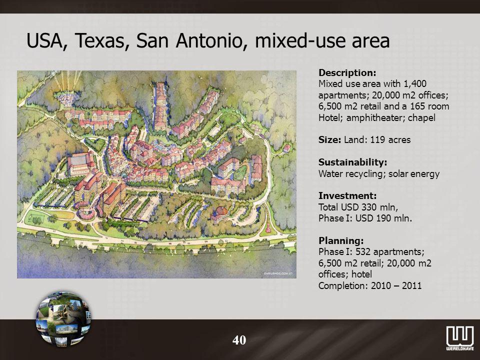 USA, Texas, San Antonio, mixed-use area Description: Mixed use area with 1,400 apartments; 20,000 m2 offices; 6,500 m2 retail and a 165 room Hotel; amphitheater; chapel Size: Land: 119 acres Sustainability: Water recycling; solar energy Investment: Total USD 330 mln, Phase I: USD 190 mln.
