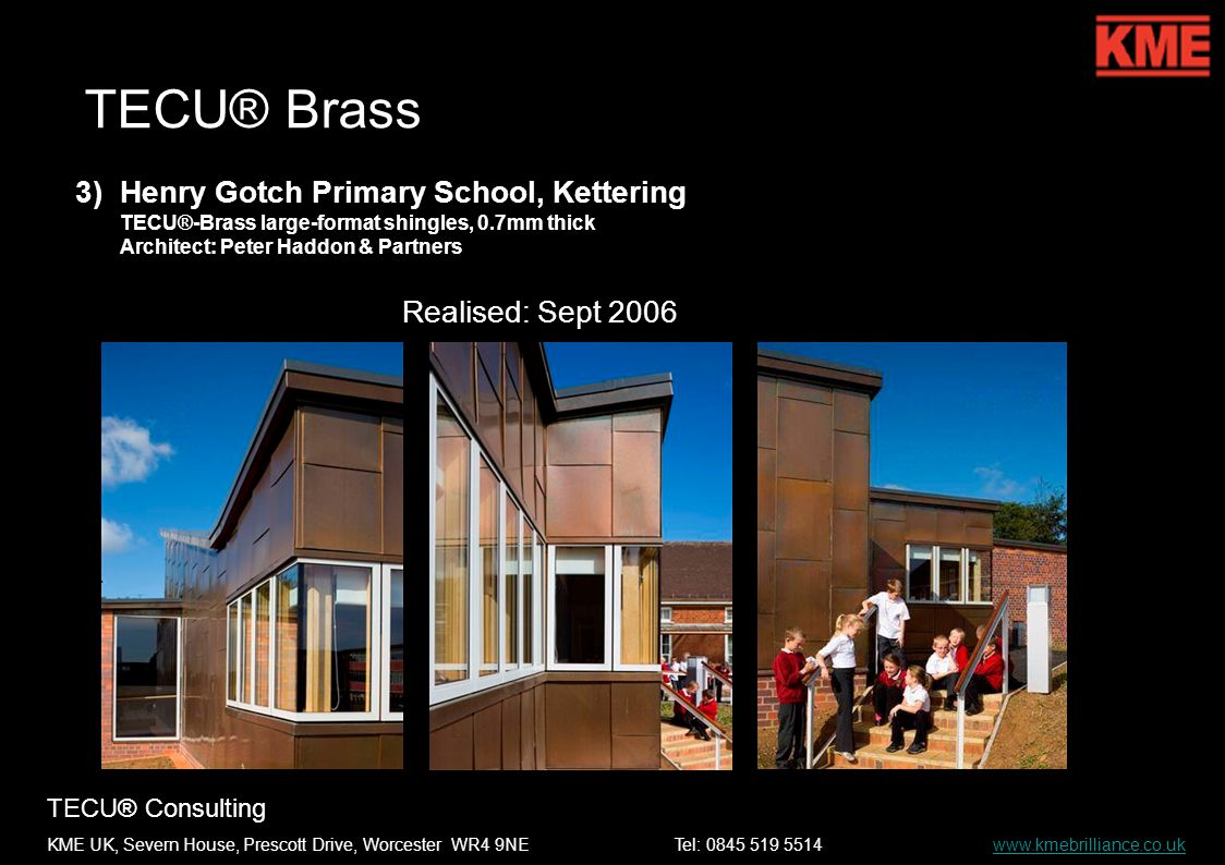 TECU® Consulting KME UK, Severn House, Prescott Drive, Worcester WR4 9NETel: 0845 519 5514 www.kmebrilliance.co.ukwww.kmebrilliance.co.uk TECU® Brass 3)Henry Gotch Primary School, Kettering TECU®-Brass large-format shingles, 0.7mm thick Architect: Peter Haddon & Partners Realised: Sept 2006