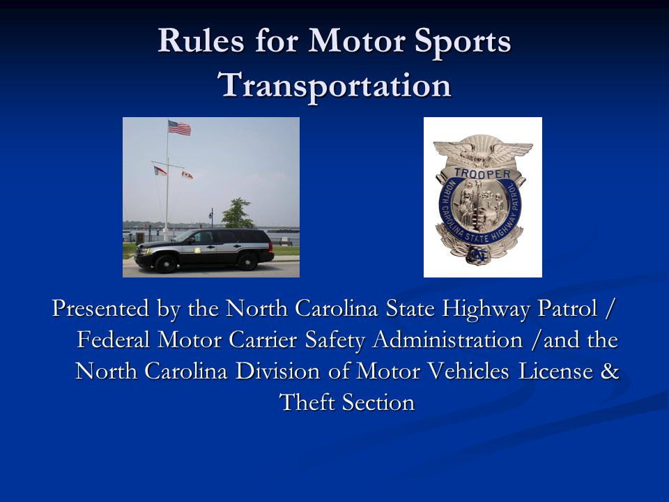 Rules for Motor Sports Transportation Presented by the North Carolina State Highway Patrol / Federal Motor Carrier Safety Administration /and the North Carolina Division of Motor Vehicles License & Theft Section