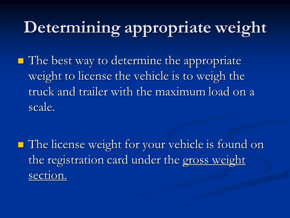 Determining appropriate weight The best way to determine the appropriate weight to license the vehicle is to weigh the truck and trailer with the maximum load on a scale.