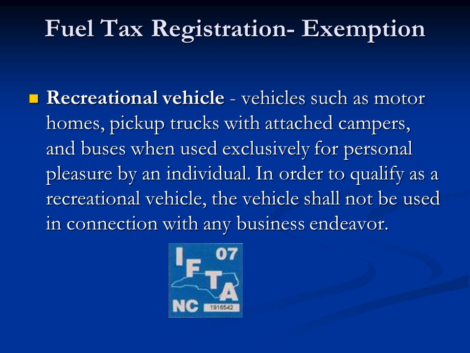 Fuel Tax Registration- Exemption Recreational vehicle - vehicles such as motor homes, pickup trucks with attached campers, and buses when used exclusively for personal pleasure by an individual.