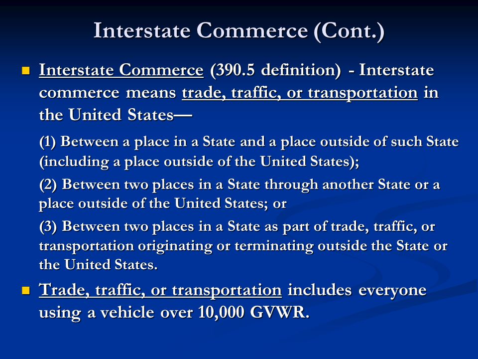 Interstate Commerce (Cont.) Interstate Commerce (390.5 definition) - Interstate commerce means trade, traffic, or transportation in the United States Interstate Commerce (390.5 definition) - Interstate commerce means trade, traffic, or transportation in the United States (1) Between a place in a State and a place outside of such State (including a place outside of the United States); (2) Between two places in a State through another State or a place outside of the United States; or (3) Between two places in a State as part of trade, traffic, or transportation originating or terminating outside the State or the United States.