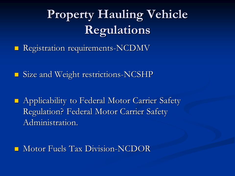 Property Hauling Vehicle Regulations Registration requirements-NCDMV Registration requirements-NCDMV Size and Weight restrictions-NCSHP Size and Weight restrictions-NCSHP Applicability to Federal Motor Carrier Safety Regulation.