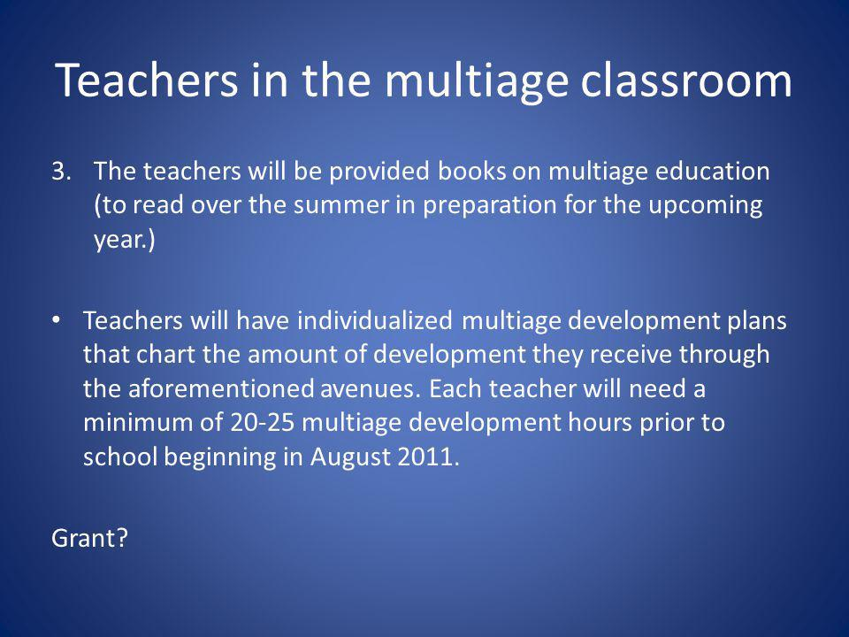 Teachers in the multiage classroom 3.The teachers will be provided books on multiage education (to read over the summer in preparation for the upcoming year.) Teachers will have individualized multiage development plans that chart the amount of development they receive through the aforementioned avenues.