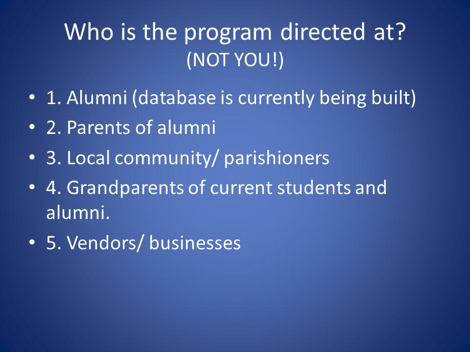 Who is the program directed at. (NOT YOU!) 1. Alumni (database is currently being built) 2.